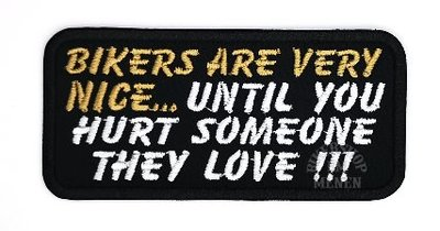Bikers are very nice until you hurt someone they love biker patches